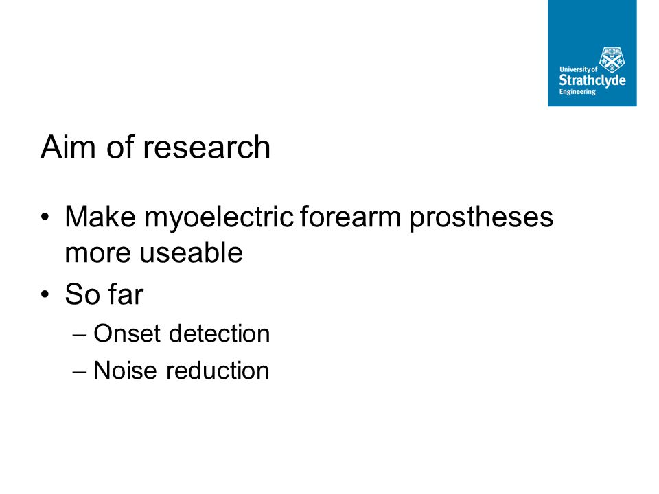 Make myoelectric forearm prostheses more useable So far –Onset detection –Noise reduction Aim of research