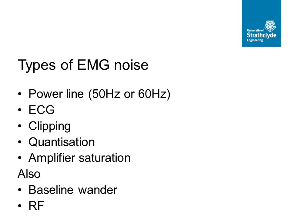 Power line (50Hz or 60Hz) ECG Clipping Quantisation Amplifier saturation Also Baseline wander RF Types of EMG noise