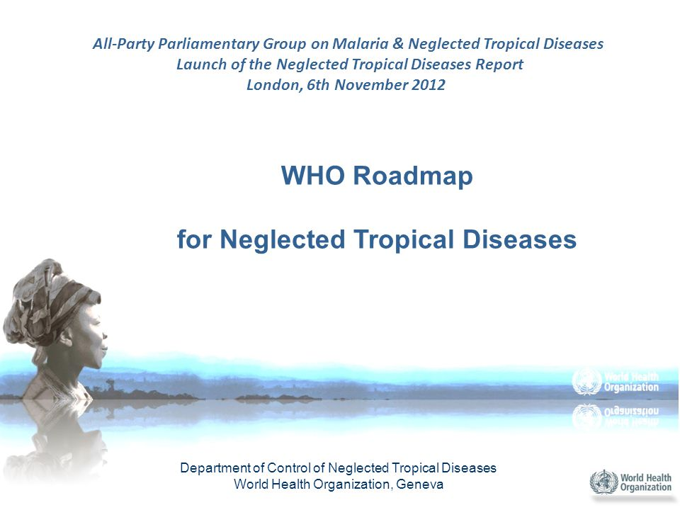 WHO Roadmap for Neglected Tropical Diseases Department of Control of Neglected Tropical Diseases World Health Organization, Geneva All-Party Parliamentary Group on Malaria & Neglected Tropical Diseases Launch of the Neglected Tropical Diseases Report London, 6th November 2012