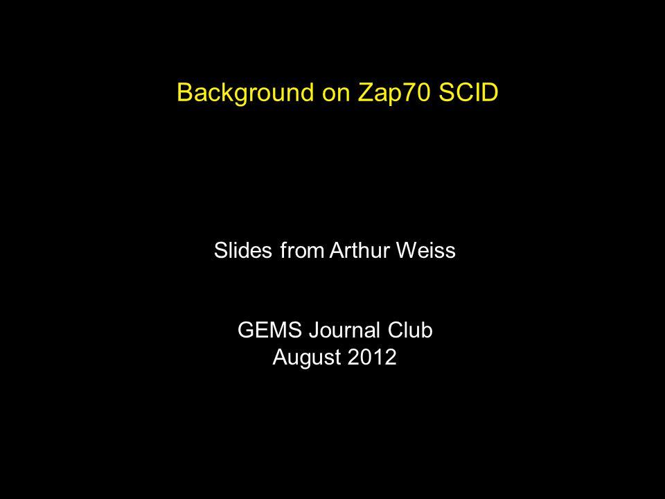 Background on Zap70 SCID Slides from Arthur Weiss GEMS Journal Club August 2012