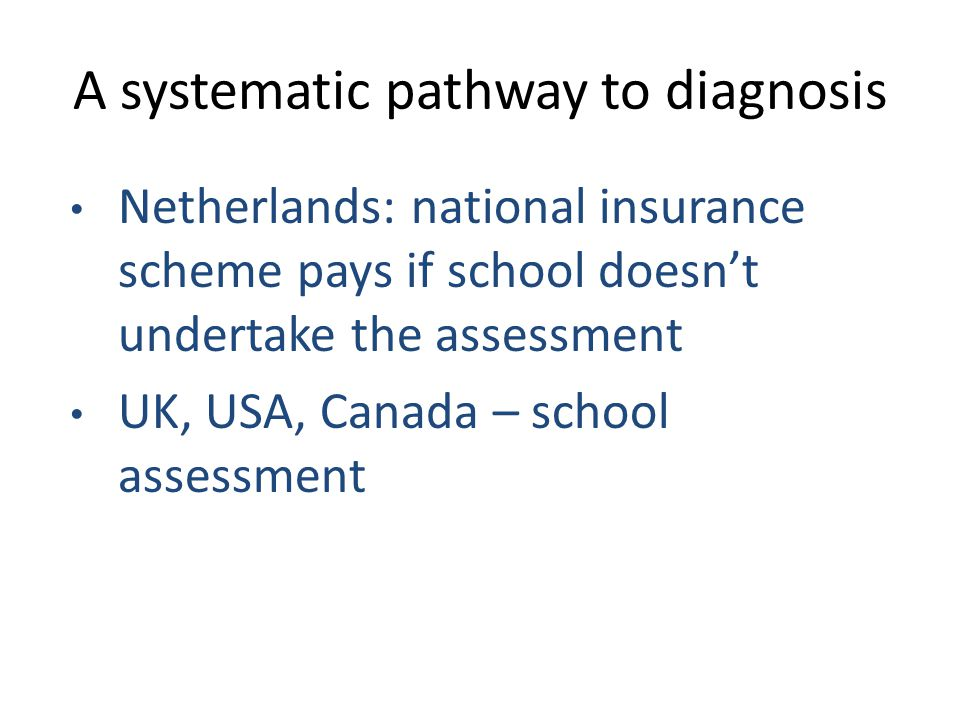 A systematic pathway to diagnosis Netherlands: national insurance scheme pays if school doesn't undertake the assessment UK, USA, Canada – school assessment