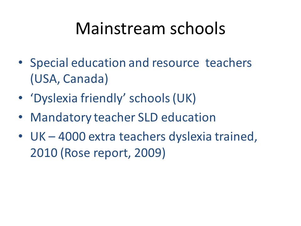 Mainstream schools Special education and resource teachers (USA, Canada) 'Dyslexia friendly' schools (UK) Mandatory teacher SLD education UK – 4000 extra teachers dyslexia trained, 2010 (Rose report, 2009)