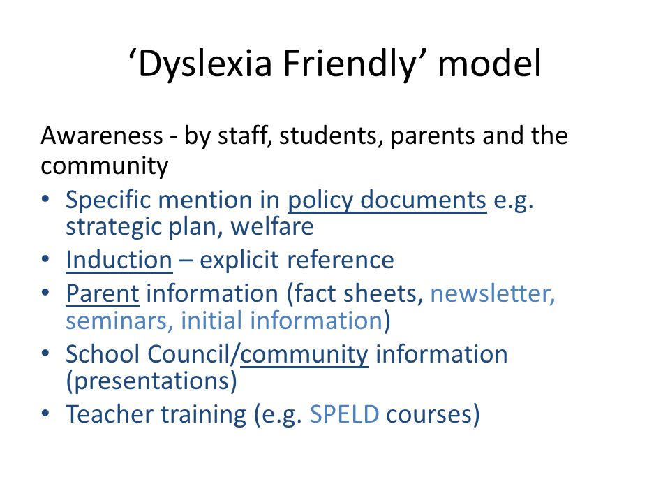 'Dyslexia Friendly' model Awareness - by staff, students, parents and the community Specific mention in policy documents e.g.
