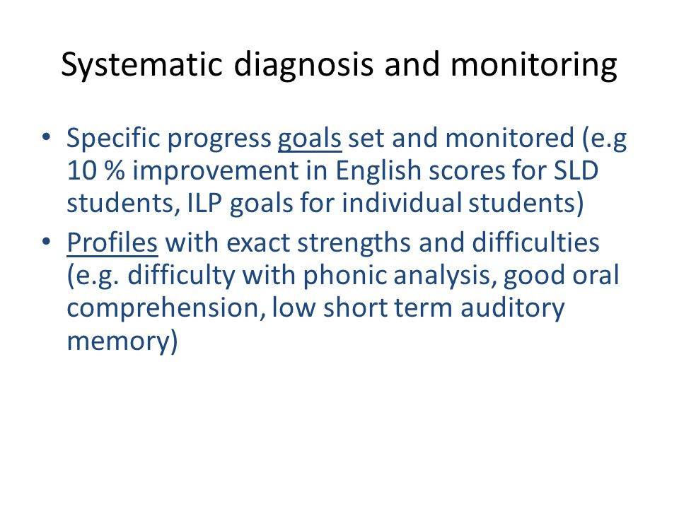 Systematic diagnosis and monitoring Specific progress goals set and monitored (e.g 10 % improvement in English scores for SLD students, ILP goals for individual students) Profiles with exact strengths and difficulties (e.g.
