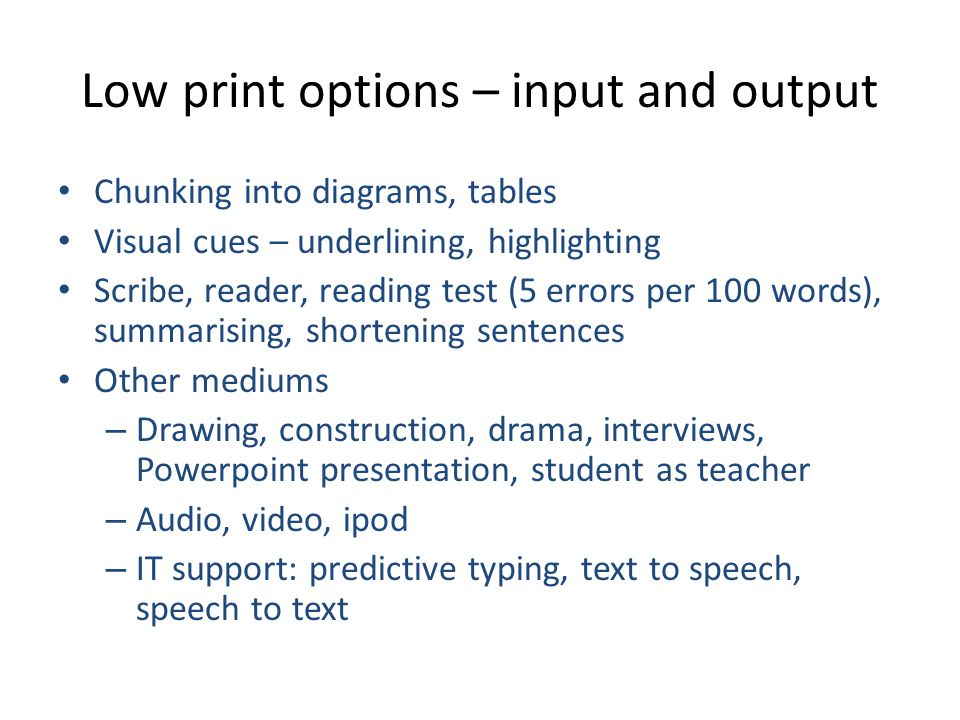 Low print options – input and output Chunking into diagrams, tables Visual cues – underlining, highlighting Scribe, reader, reading test (5 errors per 100 words), summarising, shortening sentences Other mediums – Drawing, construction, drama, interviews, Powerpoint presentation, student as teacher – Audio, video, ipod – IT support: predictive typing, text to speech, speech to text