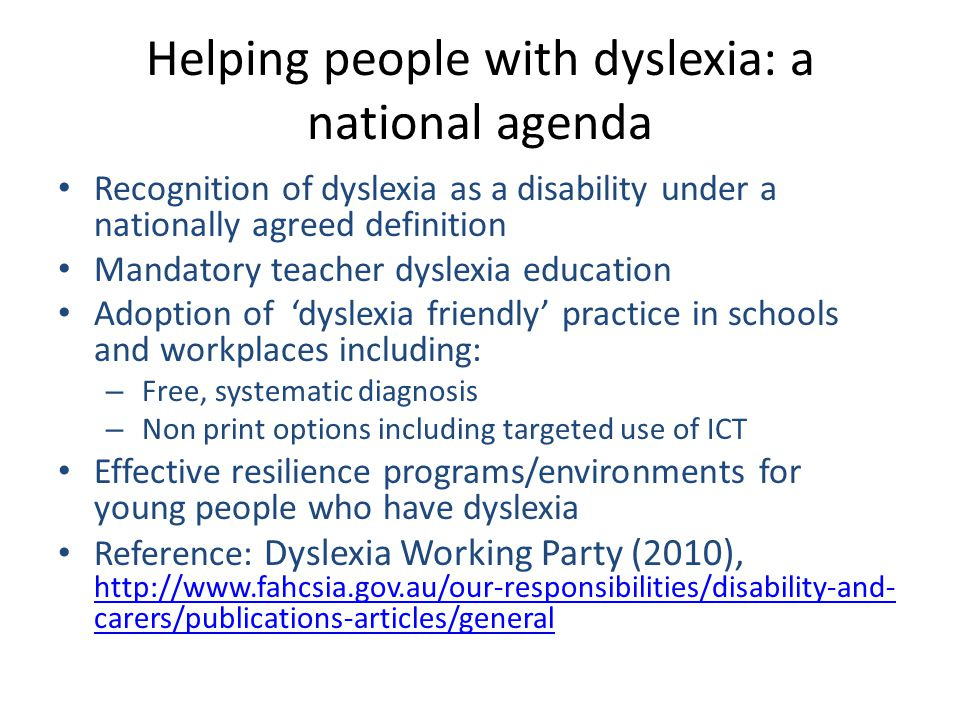 Helping people with dyslexia: a national agenda Recognition of dyslexia as a disability under a nationally agreed definition Mandatory teacher dyslexia education Adoption of 'dyslexia friendly' practice in schools and workplaces including: – Free, systematic diagnosis – Non print options including targeted use of ICT Effective resilience programs/environments for young people who have dyslexia Reference: Dyslexia Working Party (2010), http://www.fahcsia.gov.au/our-responsibilities/disability-and- carers/publications-articles/general http://www.fahcsia.gov.au/our-responsibilities/disability-and- carers/publications-articles/general