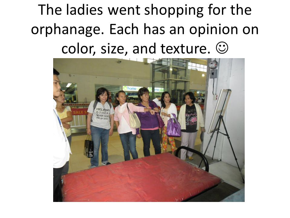 The ladies went shopping for the orphanage. Each has an opinion on color, size, and texture.