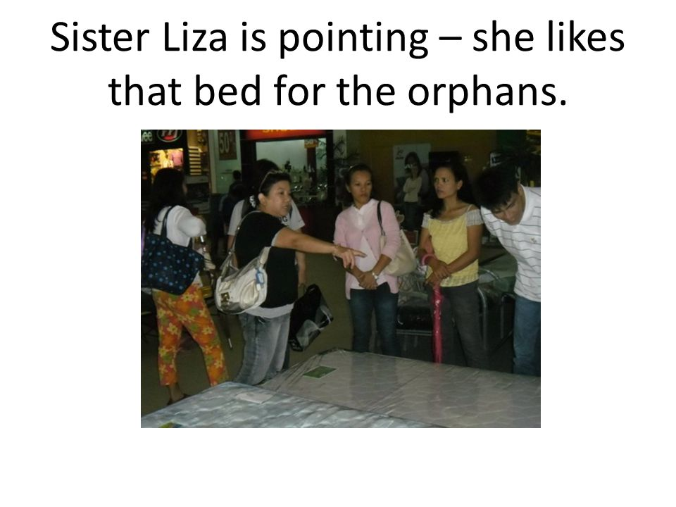Sister Liza is pointing – she likes that bed for the orphans.