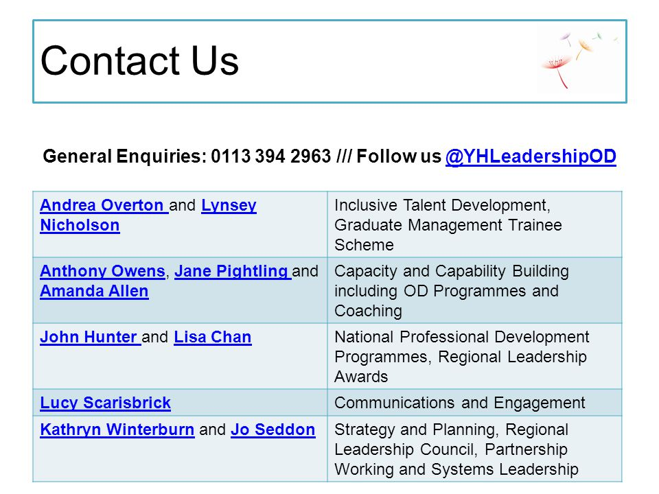 Contact Us General Enquiries: 0113 394 2963 /// Follow us @YHLeadershipOD@YHLeadershipOD Andrea Overton Andrea Overton and Lynsey NicholsonLynsey Nicholson Inclusive Talent Development, Graduate Management Trainee Scheme Anthony OwensAnthony Owens, Jane Pightling and Amanda AllenJane Pightling Amanda Allen Capacity and Capability Building including OD Programmes and Coaching John Hunter John Hunter and Lisa ChanLisa ChanNational Professional Development Programmes, Regional Leadership Awards Lucy ScarisbrickCommunications and Engagement Kathryn WinterburnKathryn Winterburn and Jo SeddonJo SeddonStrategy and Planning, Regional Leadership Council, Partnership Working and Systems Leadership
