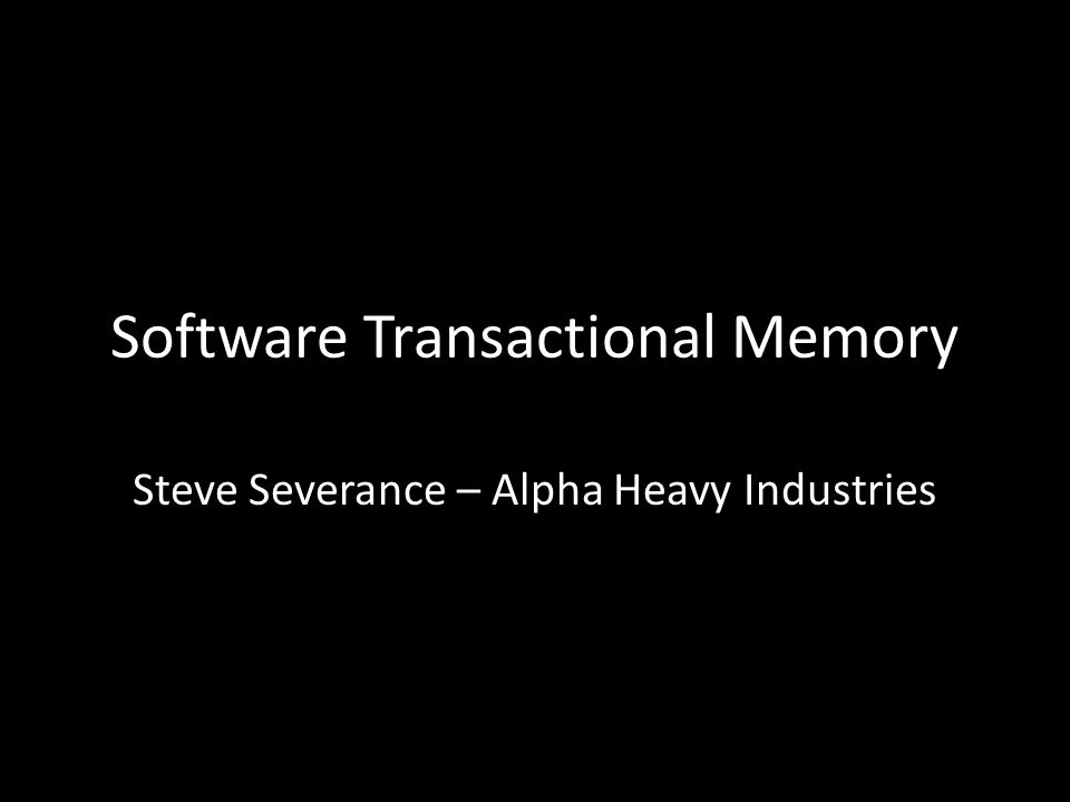 Software Transactional Memory Steve Severance – Alpha Heavy Industries