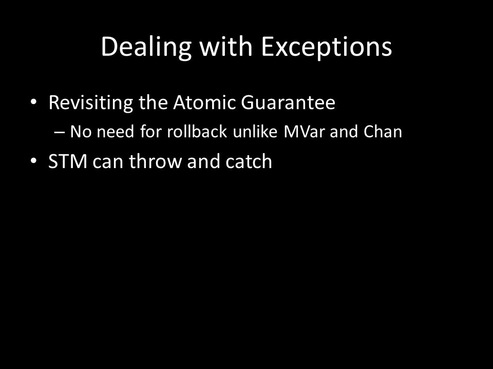 Dealing with Exceptions Revisiting the Atomic Guarantee – No need for rollback unlike MVar and Chan STM can throw and catch