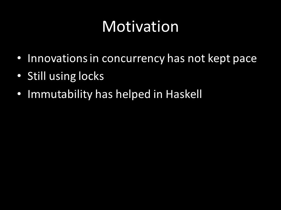 Motivation Innovations in concurrency has not kept pace Still using locks Immutability has helped in Haskell