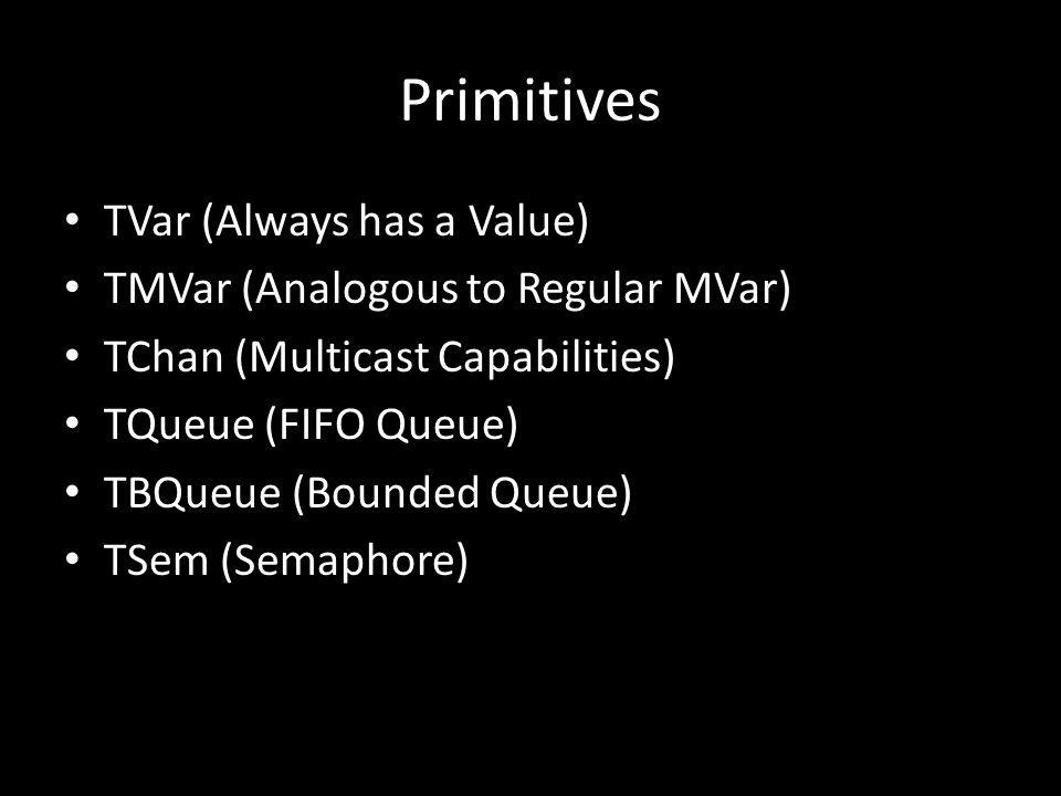 Primitives TVar (Always has a Value) TMVar (Analogous to Regular MVar) TChan (Multicast Capabilities) TQueue (FIFO Queue) TBQueue (Bounded Queue) TSem (Semaphore)