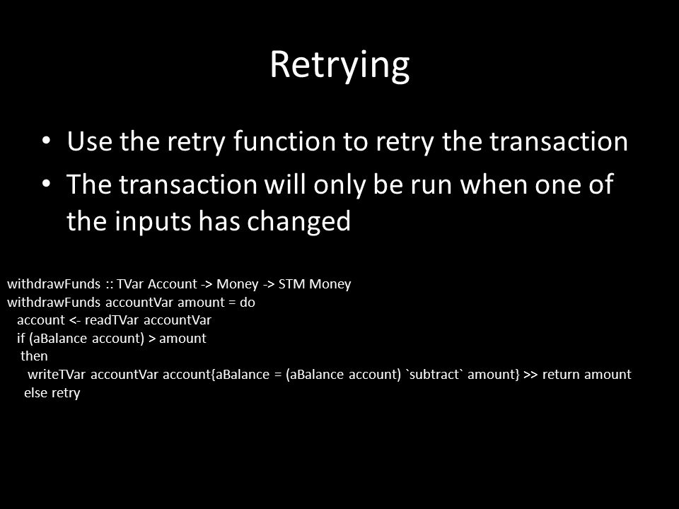 Retrying Use the retry function to retry the transaction The transaction will only be run when one of the inputs has changed withdrawFunds :: TVar Account -> Money -> STM Money withdrawFunds accountVar amount = do account <- readTVar accountVar if (aBalance account) > amount then writeTVar accountVar account{aBalance = (aBalance account) `subtract` amount} >> return amount else retry