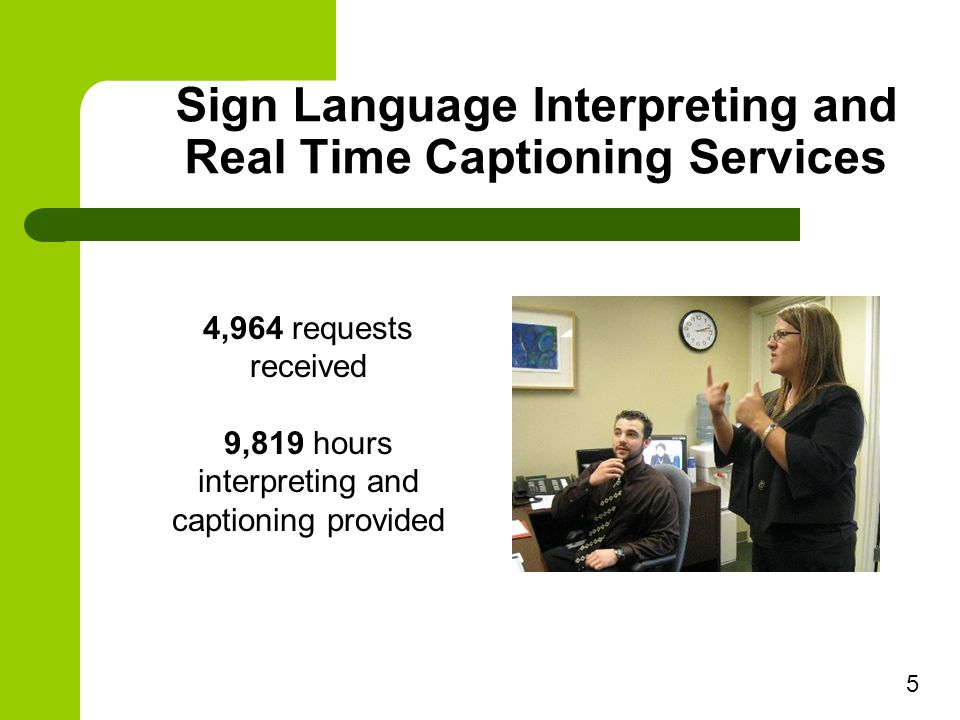Sign Language Interpreting and Real Time Captioning Services 4,964 requests received 9,819 hours interpreting and captioning provided 5