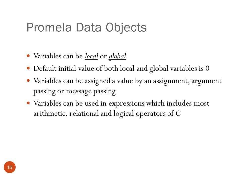 Promela Data Objects 16 Variables can be local or global Default initial value of both local and global variables is 0 Variables can be assigned a value by an assignment, argument passing or message passing Variables can be used in expressions which includes most arithmetic, relational and logical operators of C