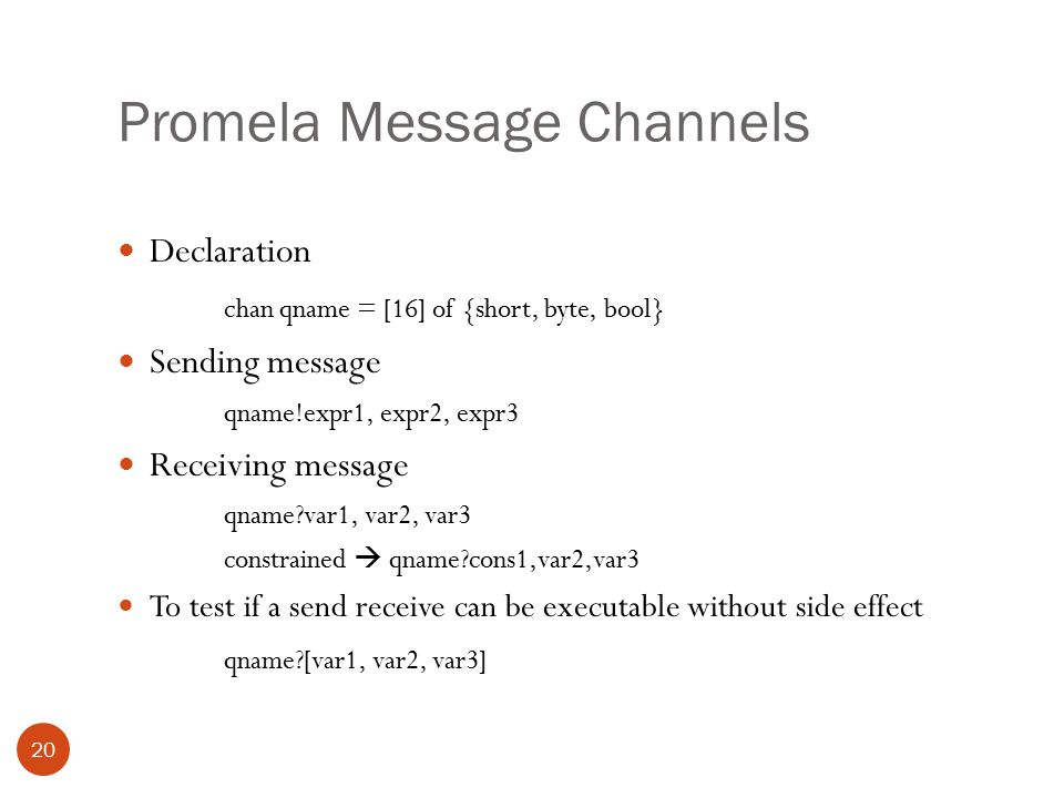 Promela Message Channels 20 Declaration chan qname = [16] of {short, byte, bool} Sending message qname!expr1, expr2, expr3 Receiving message qname var1, var2, var3 constrained  qname cons1,var2,var3 To test if a send receive can be executable without side effect qname [var1, var2, var3]