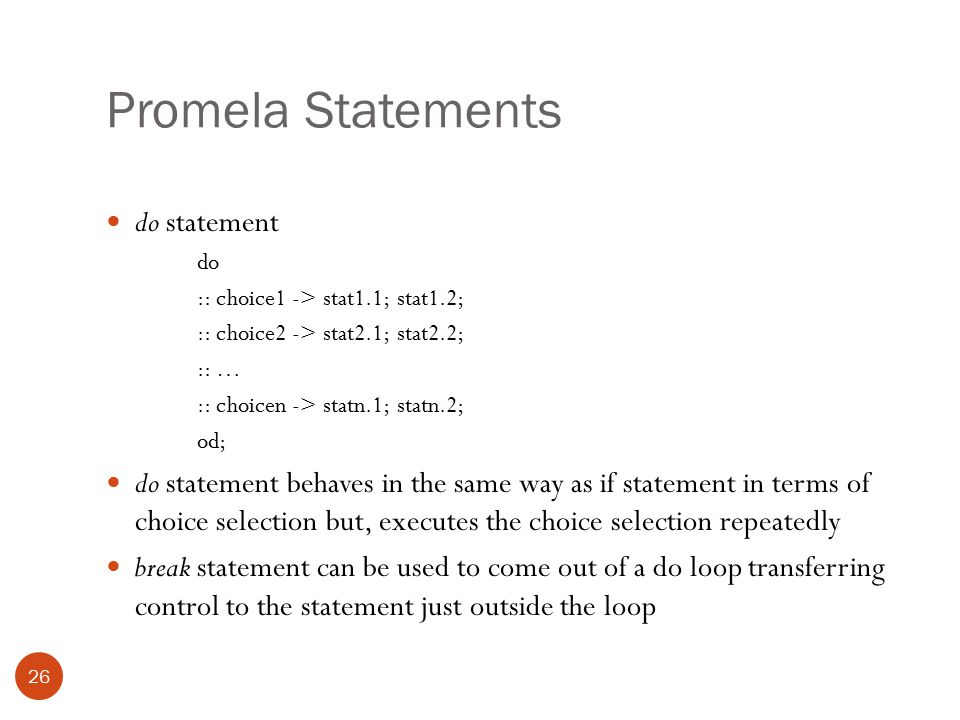 Promela Statements 26 do statement do :: choice1 -> stat1.1; stat1.2; :: choice2 -> stat2.1; stat2.2; :: … :: choicen -> statn.1; statn.2; od; do statement behaves in the same way as if statement in terms of choice selection but, executes the choice selection repeatedly break statement can be used to come out of a do loop transferring control to the statement just outside the loop