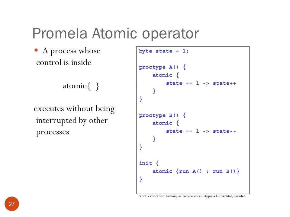 Promela Atomic operator 27 A process whose control is inside atomic{ } executes without being interrupted by other processes From Verification Techniques lecture notes, Uppsala Universitet, Sweden