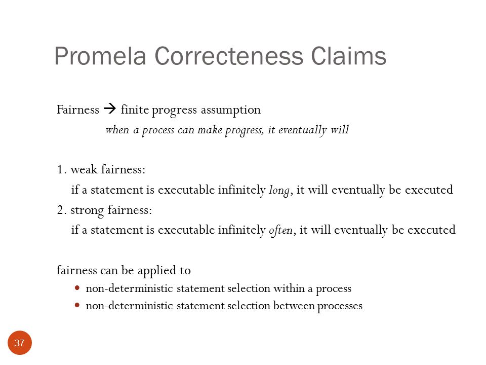 Promela Correcteness Claims 37 Fairness  finite progress assumption when a process can make progress, it eventually will 1.