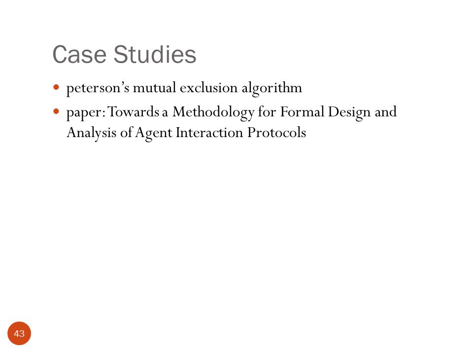 Case Studies 43 peterson's mutual exclusion algorithm paper: Towards a Methodology for Formal Design and Analysis of Agent Interaction Protocols