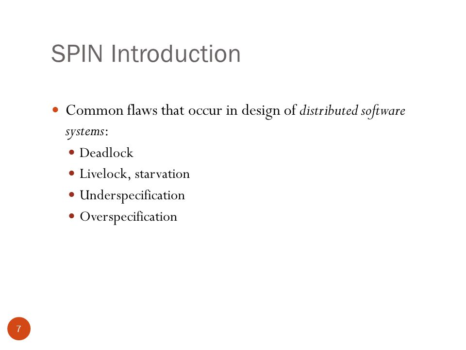 SPIN Introduction 7 Common flaws that occur in design of distributed software systems: Deadlock Livelock, starvation Underspecification Overspecification