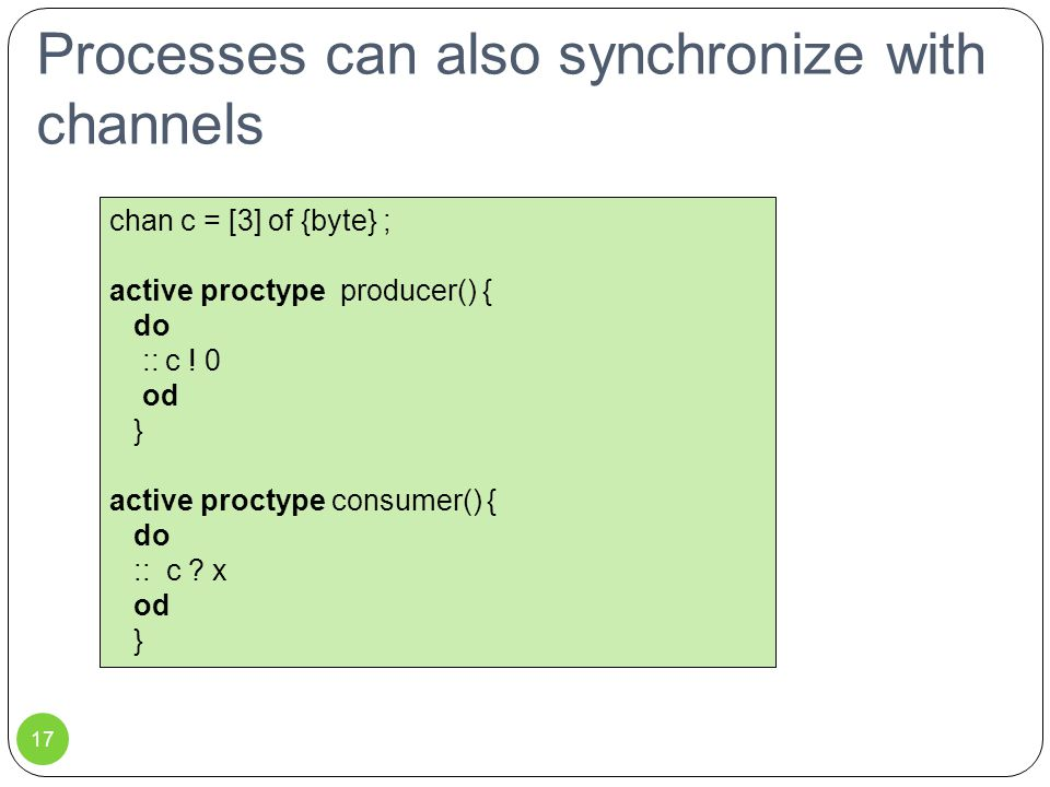 Processes can also synchronize with channels chan c = [3] of {byte} ; active proctype producer() { do :: c .