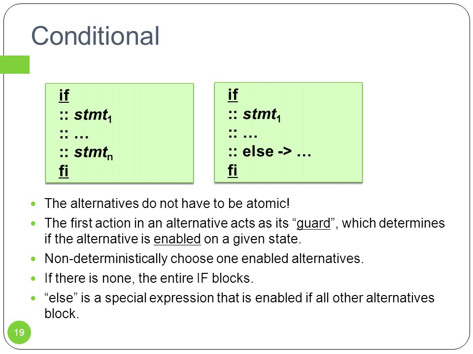 Conditional if :: stmt 1 :: … :: stmt n fi if :: stmt 1 :: … :: stmt n fi 19 The alternatives do not have to be atomic! The first action in an alterna