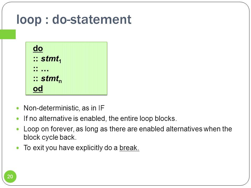 loop : do-statement Non-deterministic, as in IF If no alternative is enabled, the entire loop blocks.