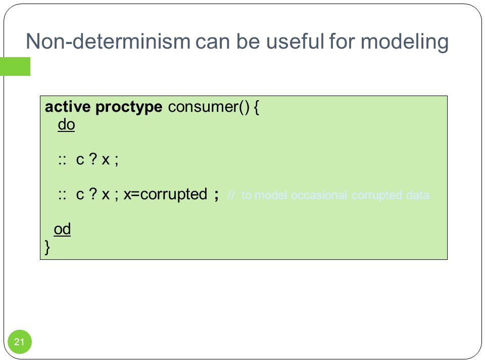 Non-determinism can be useful for modeling 21 active proctype consumer() { do :: c .