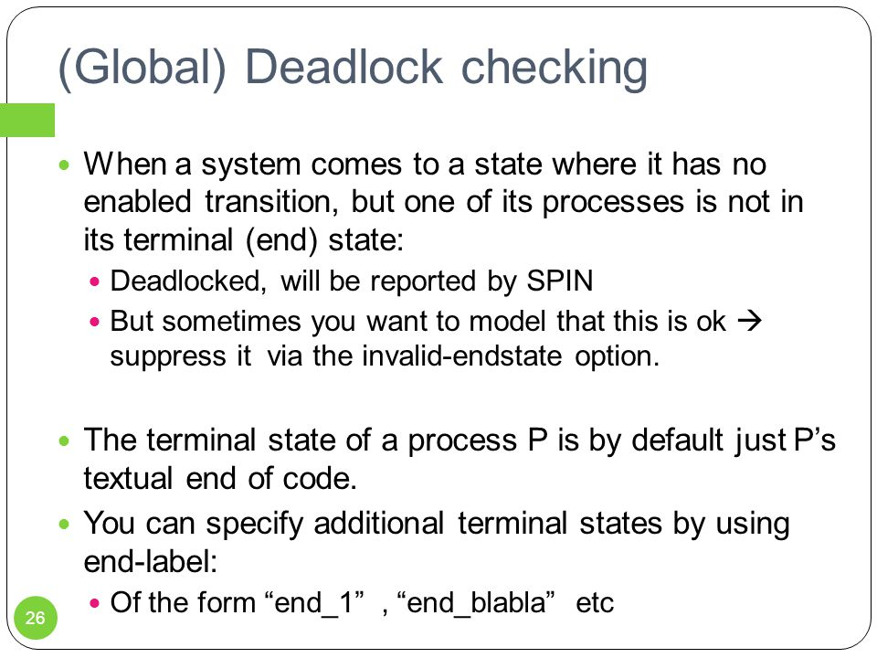 (Global) Deadlock checking When a system comes to a state where it has no enabled transition, but one of its processes is not in its terminal (end) state: Deadlocked, will be reported by SPIN But sometimes you want to model that this is ok  suppress it via the invalid-endstate option.