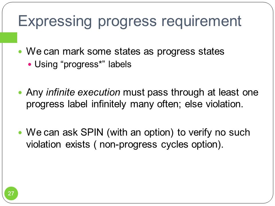 Expressing progress requirement We can mark some states as progress states Using progress* labels Any infinite execution must pass through at least one progress label infinitely many often; else violation.