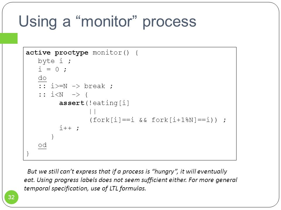 Using a monitor process 32 active proctype monitor() { byte i ; i = 0 ; do :: i>=N -> break ; :: i { assert(!eating[i] || (fork[i]==i && fork[i+1%N]==i)) ; i++ ; } od } But we still can't express that if a process is hungry , it will eventually eat.