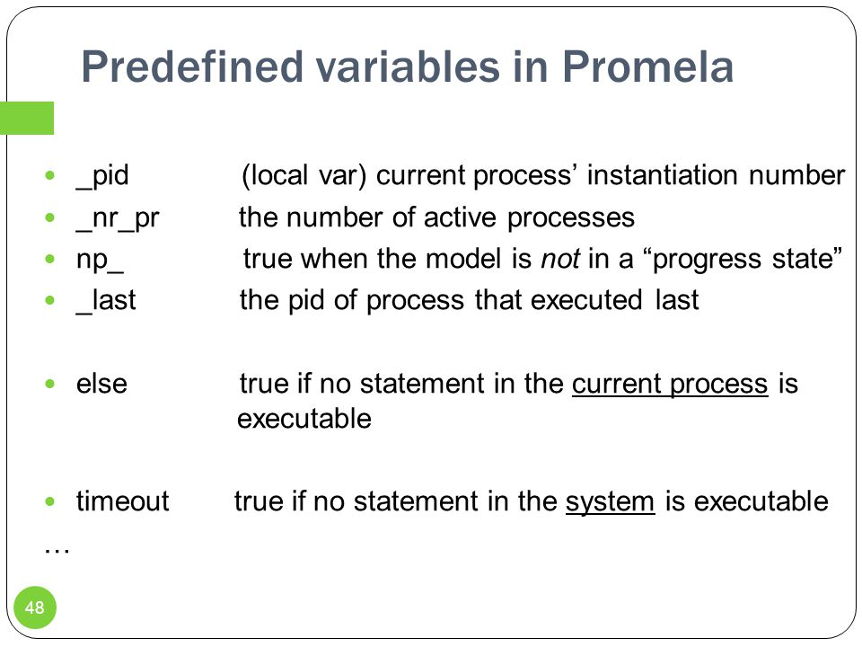 Predefined variables in Promela _pid (local var) current process' instantiation number _nr_pr the number of active processes np_ true when the model is not in a progress state _last the pid of process that executed last else true if no statement in the current process is executable timeout true if no statement in the system is executable … 48