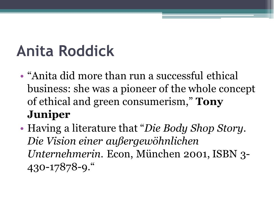 Anita Roddick Anita did more than run a successful ethical business: she was a pioneer of the whole concept of ethical and green consumerism, Tony Juniper Having a literature that Die Body Shop Story.
