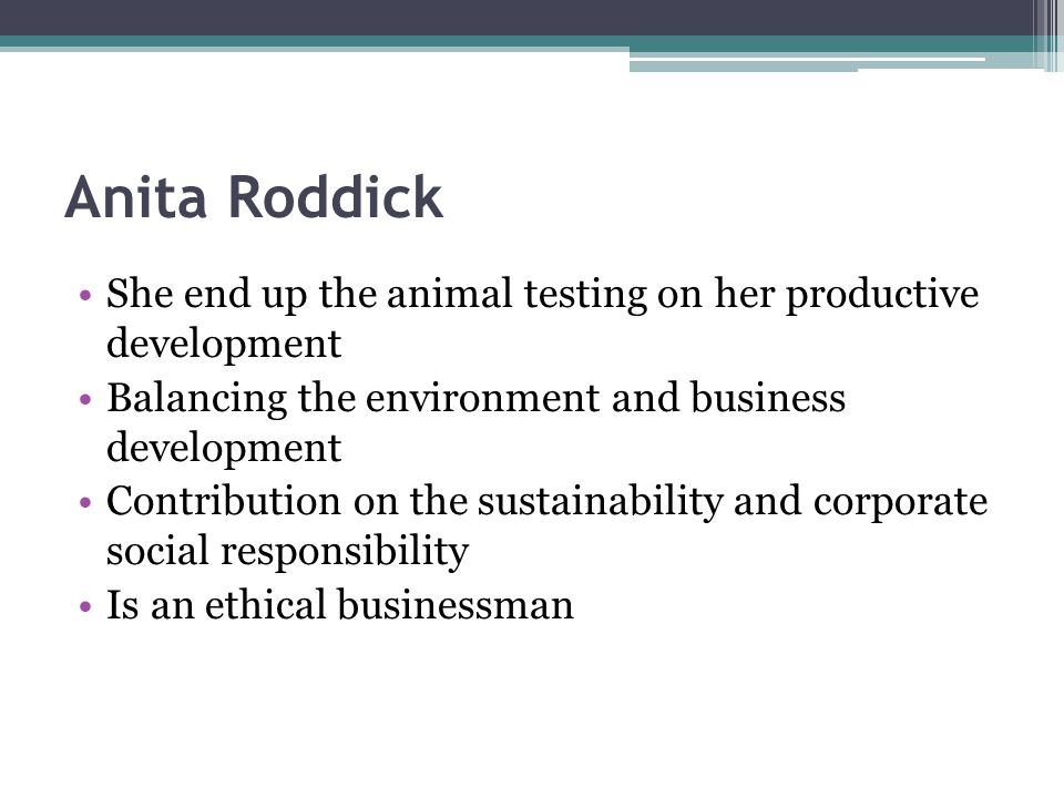 Anita Roddick She end up the animal testing on her productive development Balancing the environment and business development Contribution on the sustainability and corporate social responsibility Is an ethical businessman