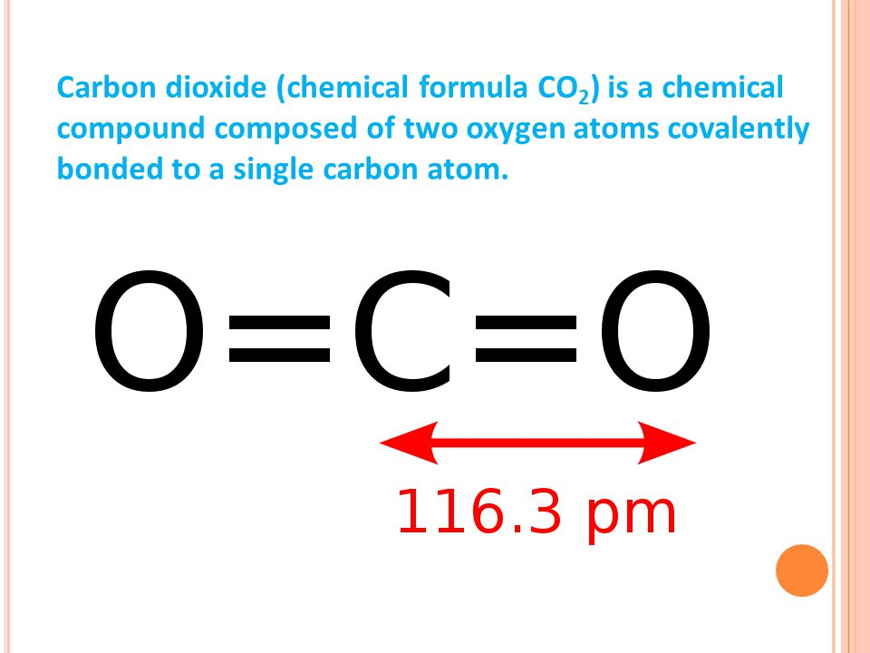 Carbon dioxide (chemical formula CO 2 ) is a chemical compound composed of two oxygen atoms covalently bonded to a single carbon atom.