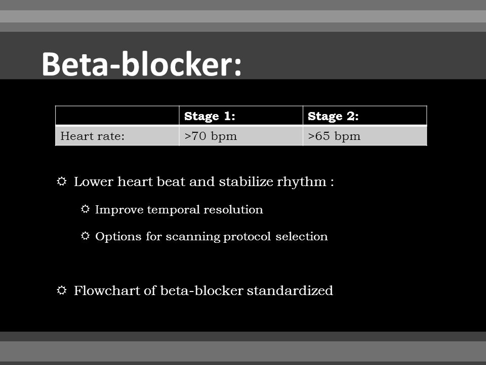  Lower heart beat and stabilize rhythm :  Improve temporal resolution  Options for scanning protocol selection  Flowchart of beta-blocker standardized Stage 1:Stage 2: Heart rate:>70 bpm>65 bpm