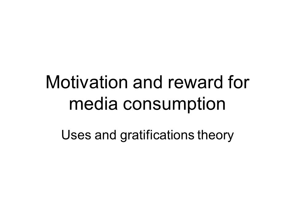 Motivation and reward for media consumption Uses and gratifications theory