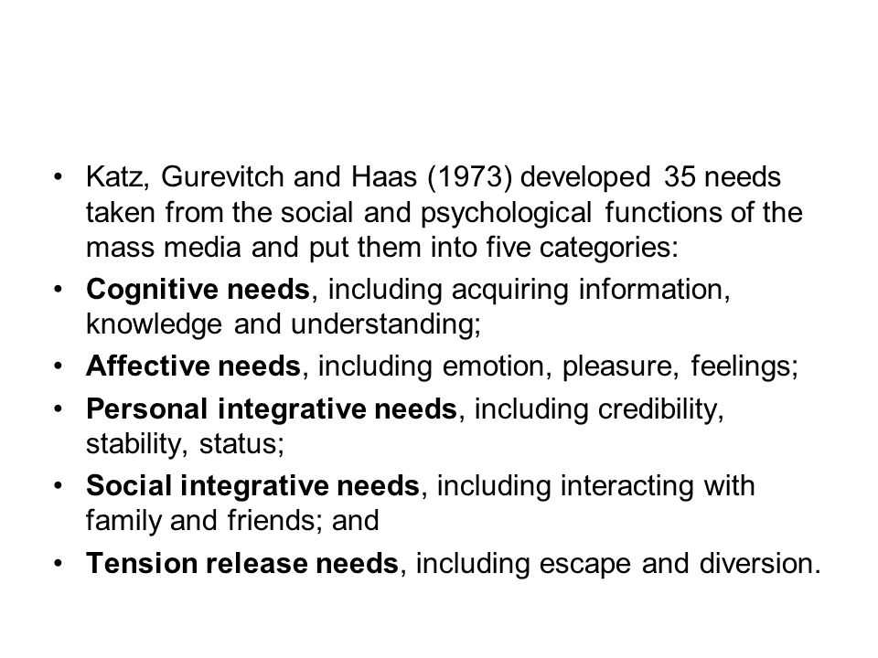 Katz, Gurevitch and Haas (1973) developed 35 needs taken from the social and psychological functions of the mass media and put them into five categories: Cognitive needs, including acquiring information, knowledge and understanding; Affective needs, including emotion, pleasure, feelings; Personal integrative needs, including credibility, stability, status; Social integrative needs, including interacting with family and friends; and Tension release needs, including escape and diversion.