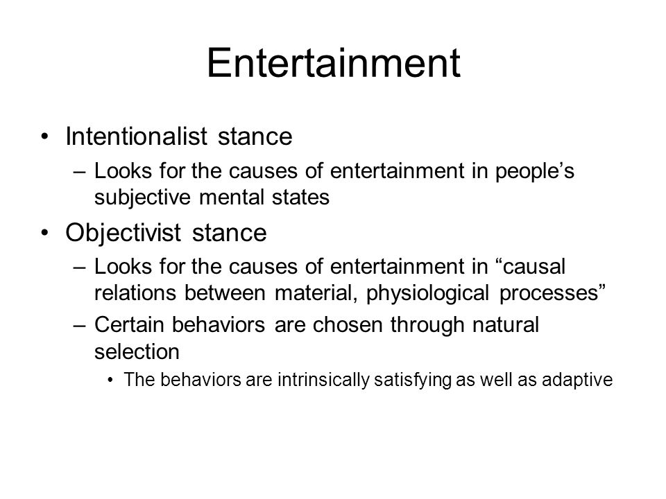 Entertainment Intentionalist stance –Looks for the causes of entertainment in people's subjective mental states Objectivist stance –Looks for the causes of entertainment in causal relations between material, physiological processes –Certain behaviors are chosen through natural selection The behaviors are intrinsically satisfying as well as adaptive