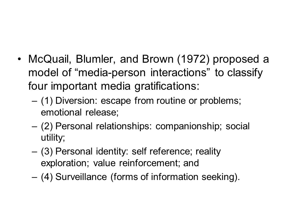 McQuail, Blumler, and Brown (1972) proposed a model of media-person interactions to classify four important media gratifications: –(1) Diversion: escape from routine or problems; emotional release; –(2) Personal relationships: companionship; social utility; –(3) Personal identity: self reference; reality exploration; value reinforcement; and –(4) Surveillance (forms of information seeking).