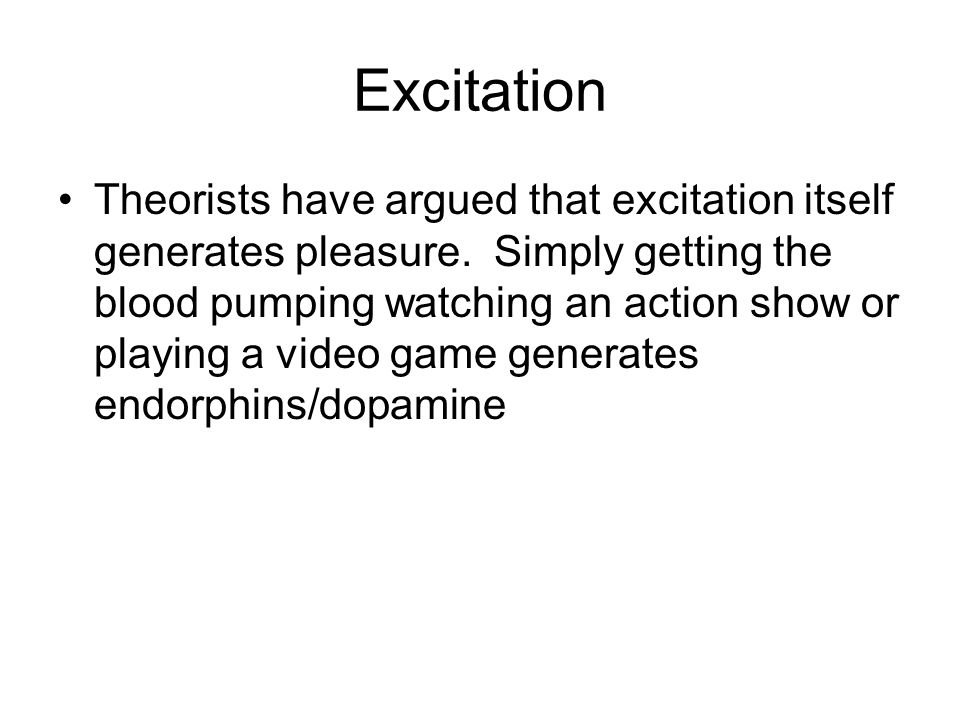 Excitation Theorists have argued that excitation itself generates pleasure.