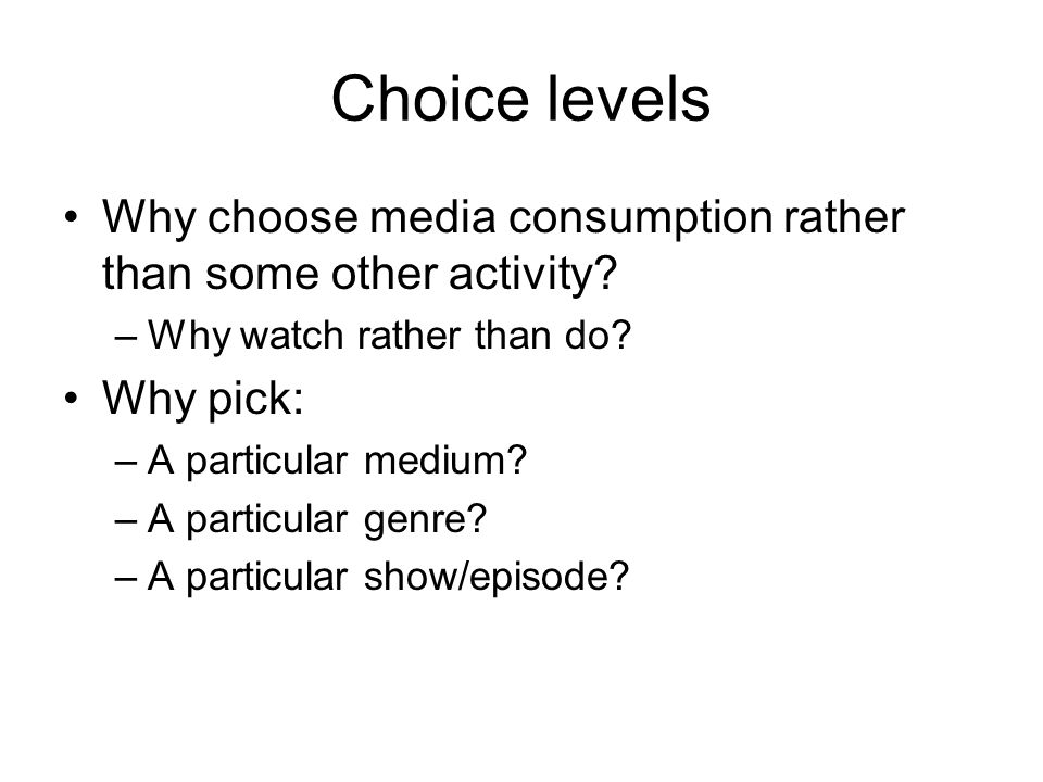 Choice levels Why choose media consumption rather than some other activity.