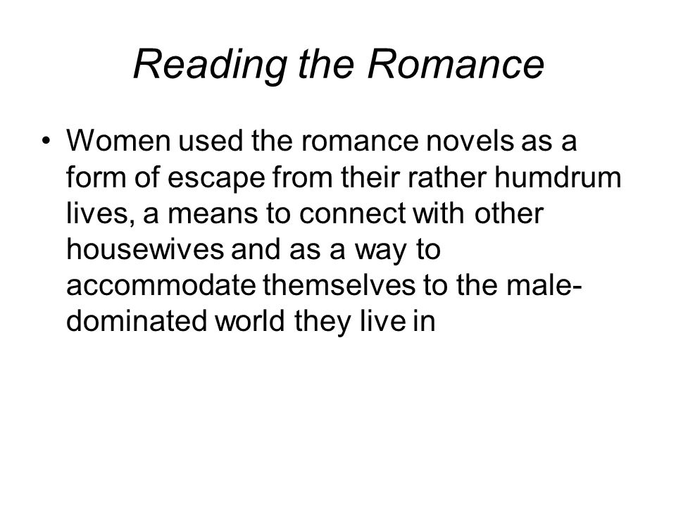 Reading the Romance Women used the romance novels as a form of escape from their rather humdrum lives, a means to connect with other housewives and as a way to accommodate themselves to the male- dominated world they live in