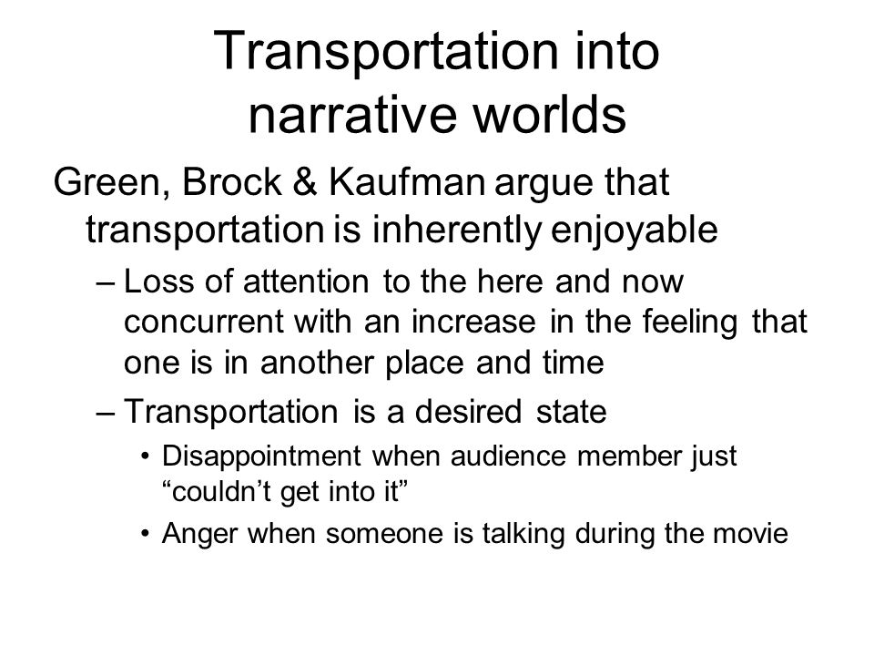 Transportation into narrative worlds Green, Brock & Kaufman argue that transportation is inherently enjoyable –Loss of attention to the here and now concurrent with an increase in the feeling that one is in another place and time –Transportation is a desired state Disappointment when audience member just couldn't get into it Anger when someone is talking during the movie