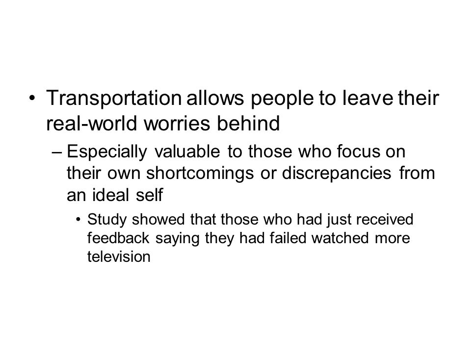 Transportation allows people to leave their real-world worries behind –Especially valuable to those who focus on their own shortcomings or discrepancies from an ideal self Study showed that those who had just received feedback saying they had failed watched more television
