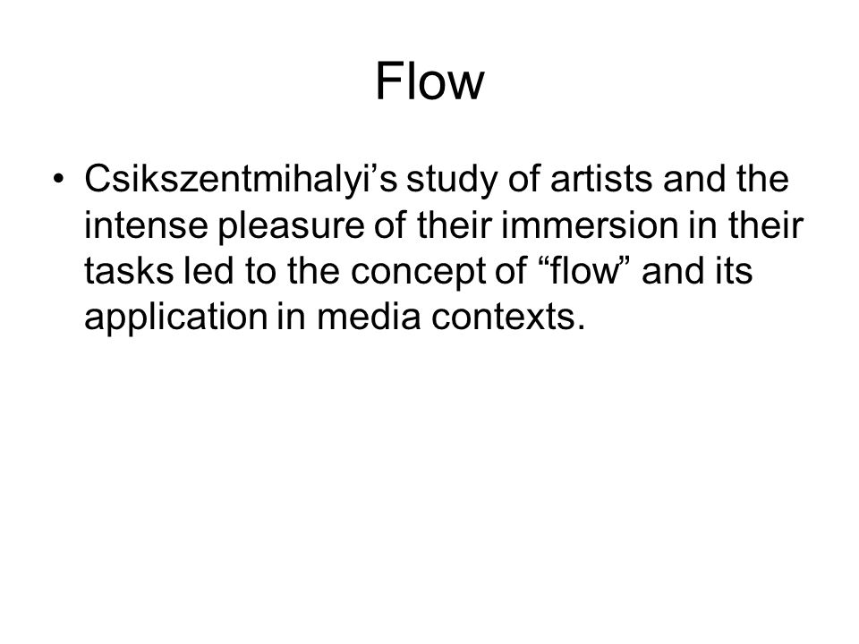 Flow Csikszentmihalyi's study of artists and the intense pleasure of their immersion in their tasks led to the concept of flow and its application in media contexts.