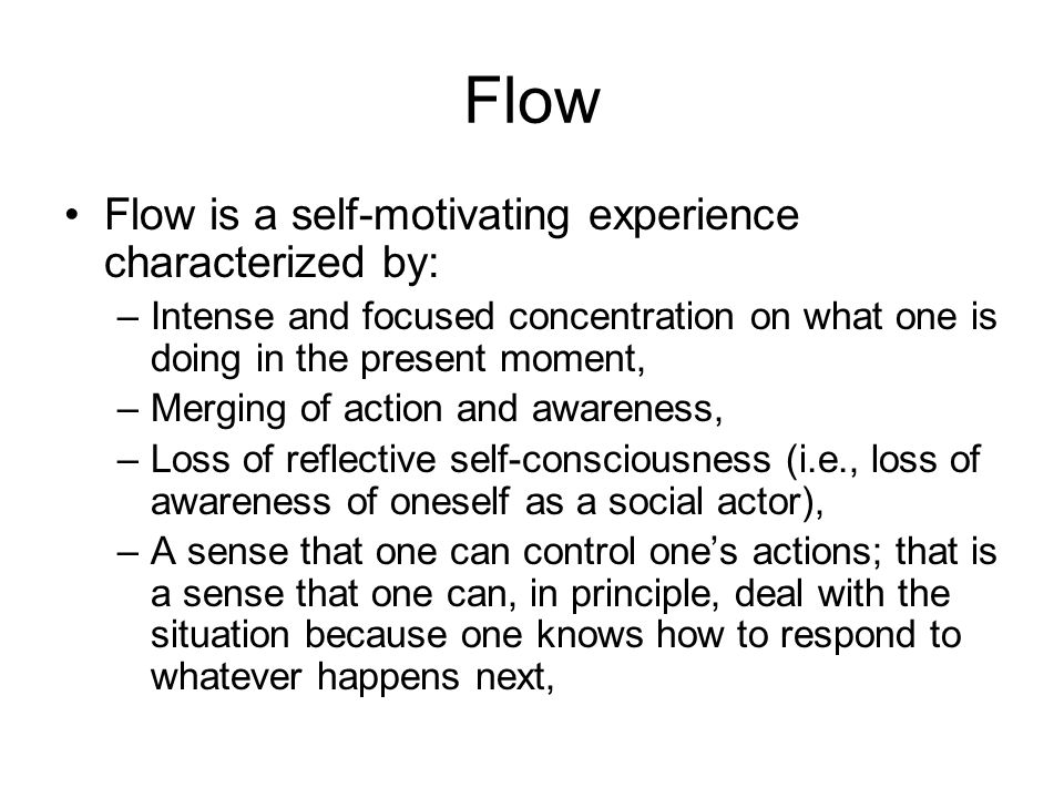 Flow Flow is a self-motivating experience characterized by: –Intense and focused concentration on what one is doing in the present moment, –Merging of action and awareness, –Loss of reflective self-consciousness (i.e., loss of awareness of oneself as a social actor), –A sense that one can control one's actions; that is a sense that one can, in principle, deal with the situation because one knows how to respond to whatever happens next,