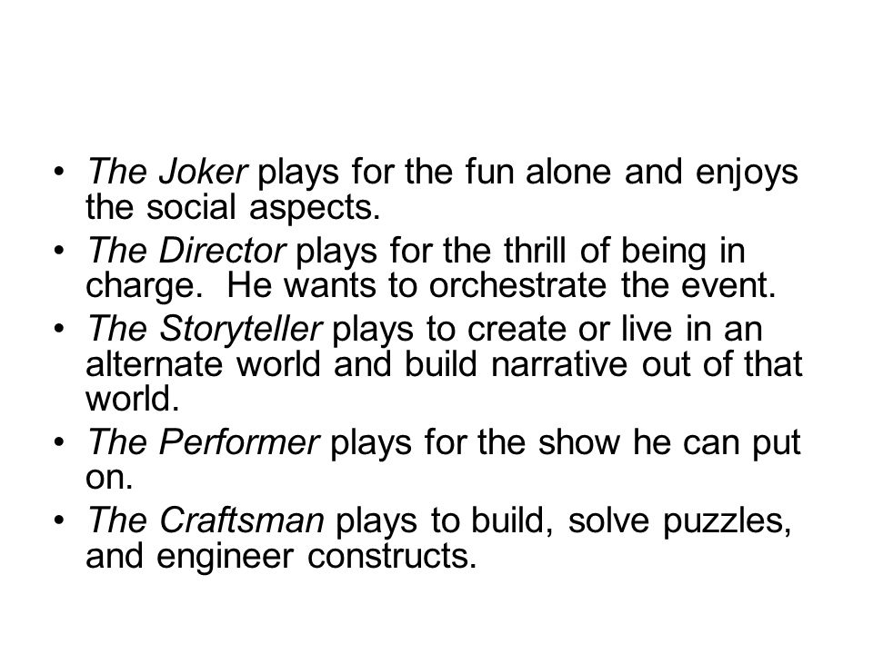 The Joker plays for the fun alone and enjoys the social aspects.
